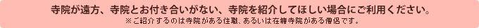 寺院が遠方、寺院とお付き合いがない、寺院を紹介してほしい場合にご利用ください。 ※ご紹介するのは寺院がある住職、あるいは在籍寺院がある僧侶です。